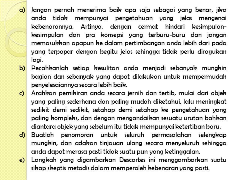 a)Jangan pernah menerima baik apa saja sebagai yang benar, jika anda tidak mempunyai pengetahuan yang jelas mengenai kebenarannya. Artinya, dengan cer