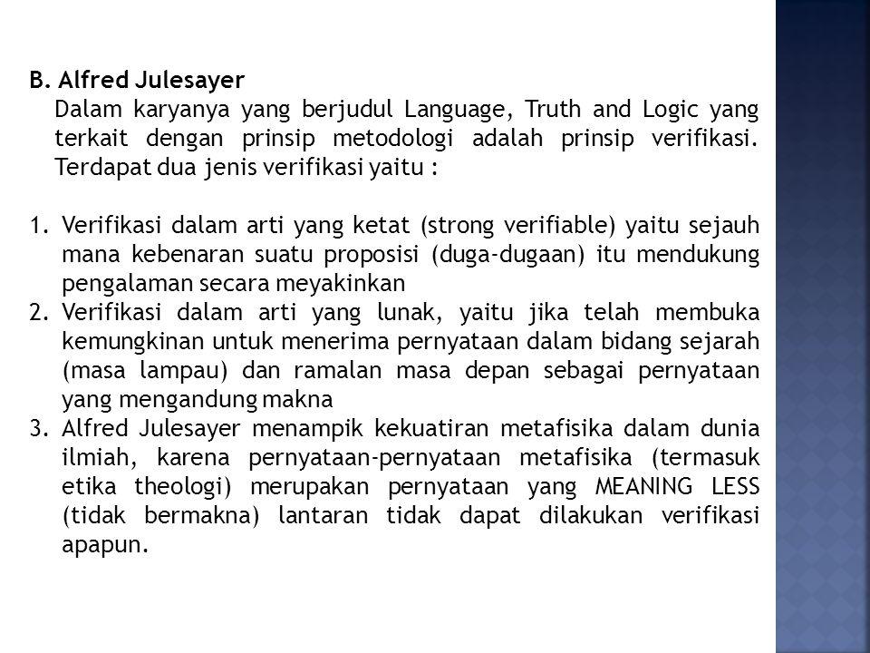 B. Alfred Julesayer Dalam karyanya yang berjudul Language, Truth and Logic yang terkait dengan prinsip metodologi adalah prinsip verifikasi. Terdapat