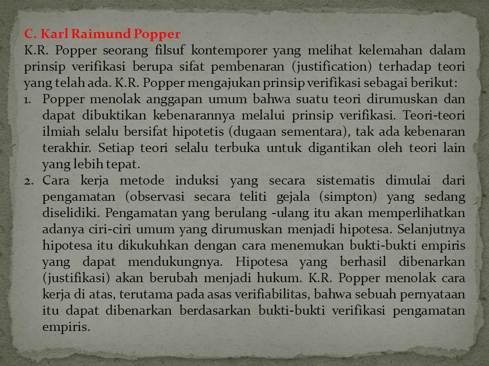 C. Karl Raimund Popper K.R. Popper seorang filsuf kontemporer yang melihat kelemahan dalam prinsip verifikasi berupa sifat pembenaran (justification)