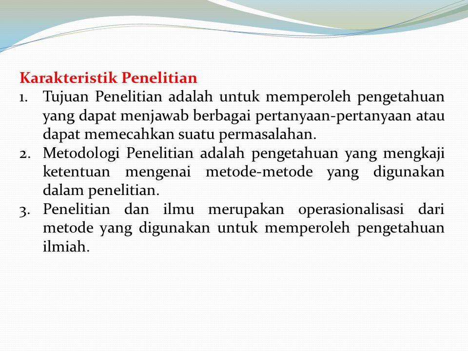Karakteristik Penelitian 1.Tujuan Penelitian adalah untuk memperoleh pengetahuan yang dapat menjawab berbagai pertanyaan-pertanyaan atau dapat memecah