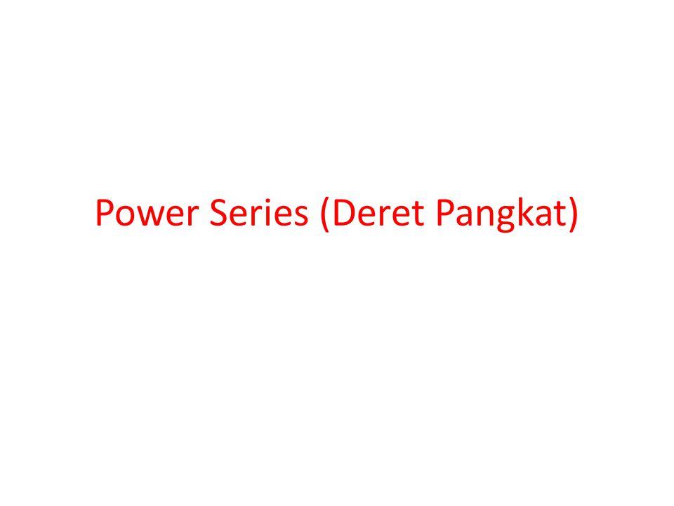 Deret Pangkat • Definisi: Sebuah deret yang mempunyai bentuk: dimana adalah konstanta, dinamakan deret pangkat (power series) di dalam x.