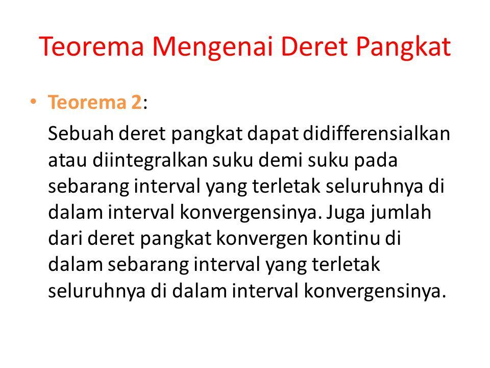 Teorema Mengenai Deret Pangkat • Teorema 2: Sebuah deret pangkat dapat didifferensialkan atau diintegralkan suku demi suku pada sebarang interval yang terletak seluruhnya di dalam interval konvergensinya.
