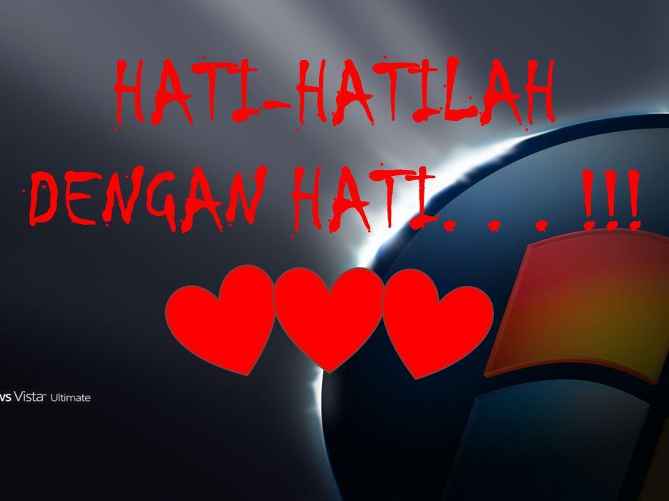 HATI-HATILAH DENGAN HATI... !!!