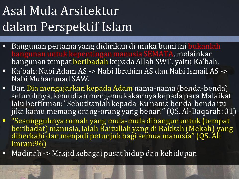Asal Mula Arsitektur dalam Perspektif Islam  Bangunan pertama yang didirikan di muka bumi ini bukanlah bangunan untuk kepentingan manusia SEMATA, melainkan bangunan tempat beribadah kepada Allah SWT, yaitu Ka'bah.