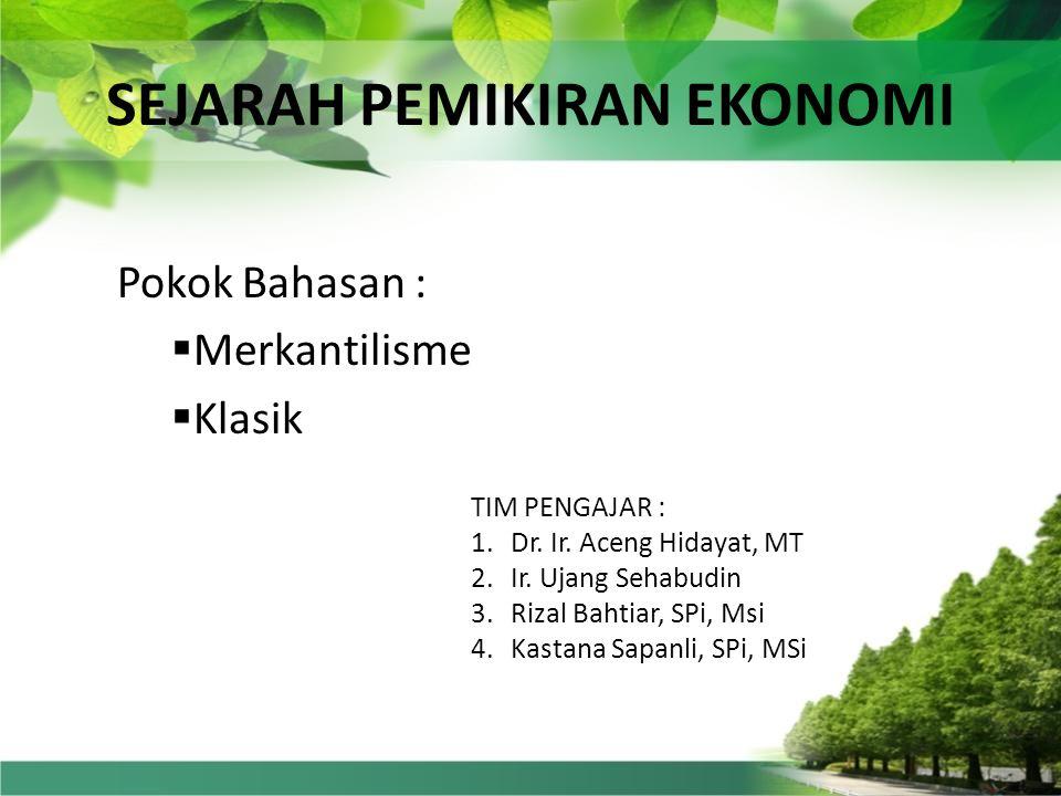 SEJARAH PEMIKIRAN EKONOMI Pokok Bahasan :  Merkantilisme  Klasik TIM PENGAJAR : 1.Dr.