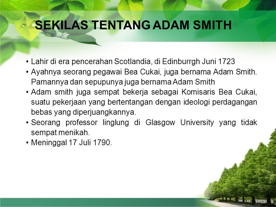 SEKILAS TENTANG ADAM SMITH •Lahir di era pencerahan Scotlandia, di Edinburrgh Juni 1723 •Ayahnya seorang pegawai Bea Cukai, juga bernama Adam Smith.