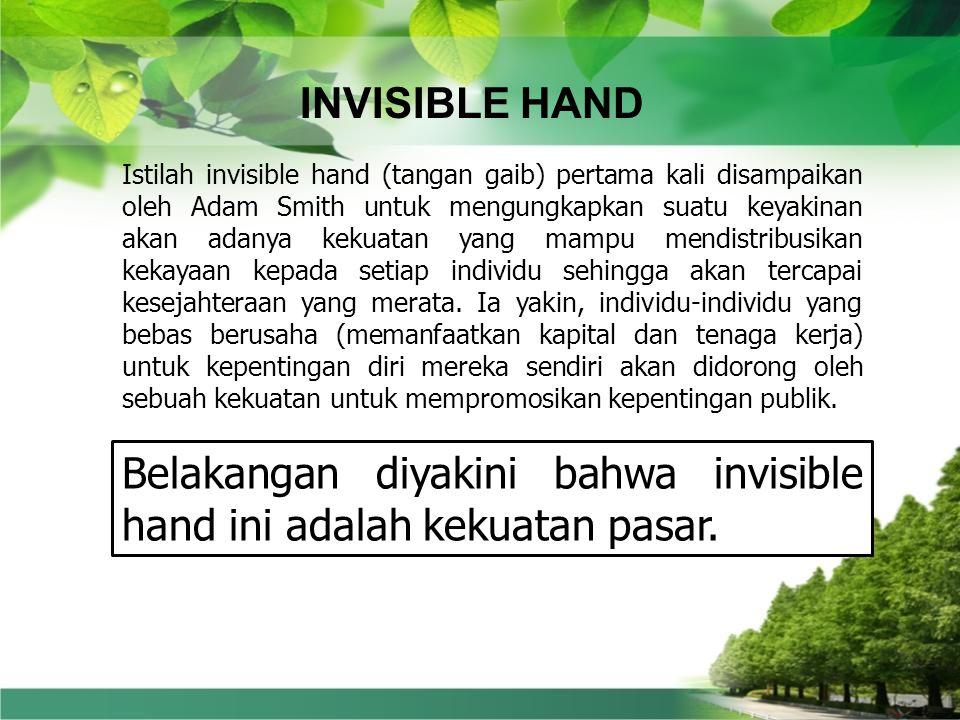 INVISIBLE HAND Istilah invisible hand (tangan gaib) pertama kali disampaikan oleh Adam Smith untuk mengungkapkan suatu keyakinan akan adanya kekuatan yang mampu mendistribusikan kekayaan kepada setiap individu sehingga akan tercapai kesejahteraan yang merata.