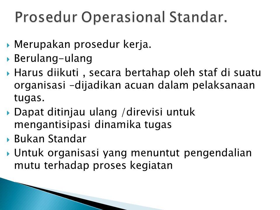  Merupakan prosedur kerja.  Berulang-ulang  Harus diikuti, secara bertahap oleh staf di suatu organisasi –dijadikan acuan dalam pelaksanaan tugas.
