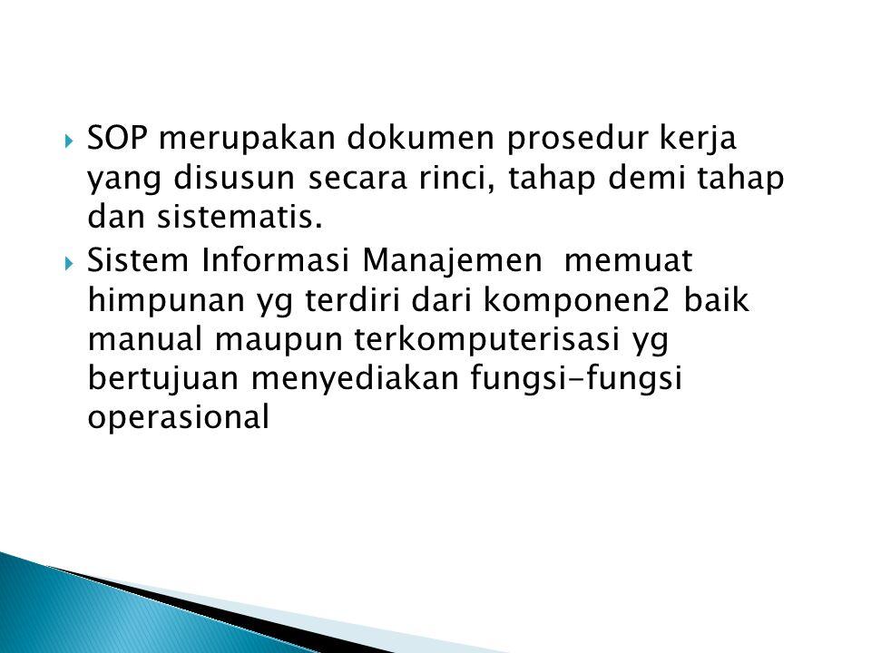  SOP merupakan dokumen prosedur kerja yang disusun secara rinci, tahap demi tahap dan sistematis.  Sistem Informasi Manajemen memuat himpunan yg ter