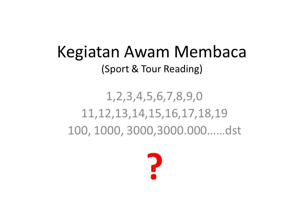 Kegiatan Awam Membaca (Sport & Tour Reading) 1,2,3,4,5,6,7,8,9,0 11,12,13,14,15,16,17,18,19 100, 1000, 3000,3000.000……dst ?