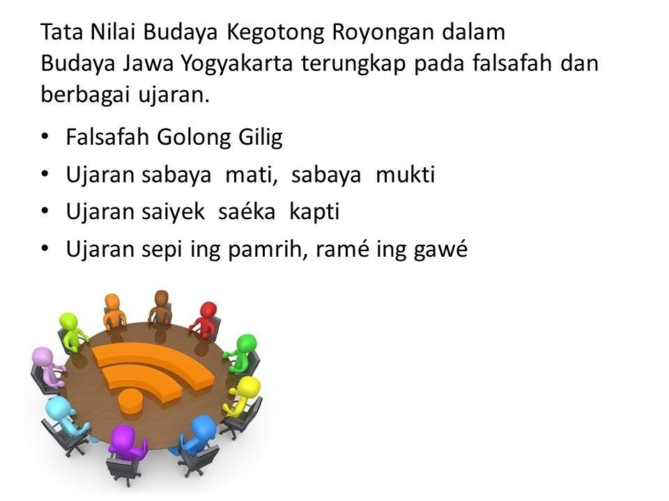Tata Nilai Budaya Kegotong Royongan dalam Budaya Jawa Yogyakarta terungkap pada falsafah dan berbagai ujaran. • Falsafah Golong Gilig • Ujaran sabaya