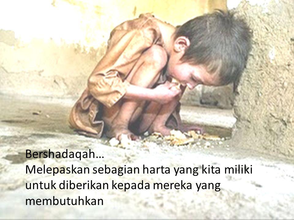 Bershadaqah… Melepaskan sebagian harta yang kita miliki untuk diberikan kepada mereka yang membutuhkan