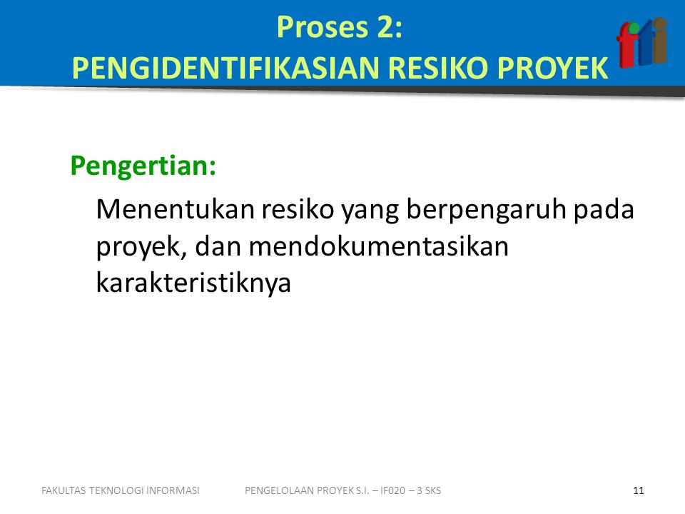 Proses 2: PENGIDENTIFIKASIAN RESIKO PROYEK Pengertian: Menentukan resiko yang berpengaruh pada proyek, dan mendokumentasikan karakteristiknya PENGELOLAAN PROYEK S.I.