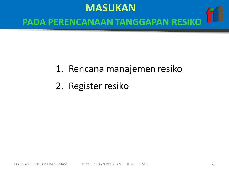 MASUKAN PADA PERENCANAAN TANGGAPAN RESIKO 1.Rencana manajemen resiko 2.Register resiko PENGELOLAAN PROYEK S.I.
