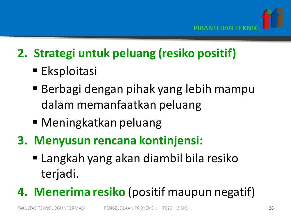 PIRANTI DAN TEKNIK: 2.Strategi untuk peluang (resiko positif)  Eksploitasi  Berbagi dengan pihak yang lebih mampu dalam memanfaatkan peluang  Meningkatkan peluang 3.Menyusun rencana kontinjensi:  Langkah yang akan diambil bila resiko terjadi.