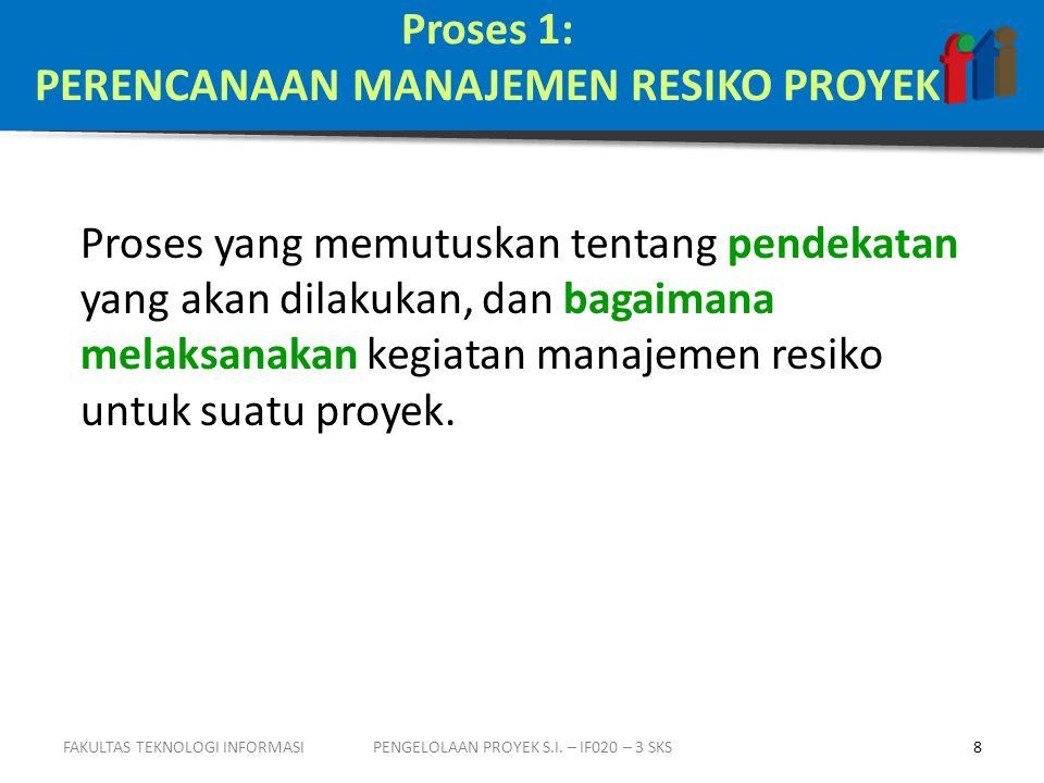 Proses 1: PERENCANAAN MANAJEMEN RESIKO PROYEK Proses yang memutuskan tentang pendekatan yang akan dilakukan, dan bagaimana melaksanakan kegiatan manajemen resiko untuk suatu proyek.
