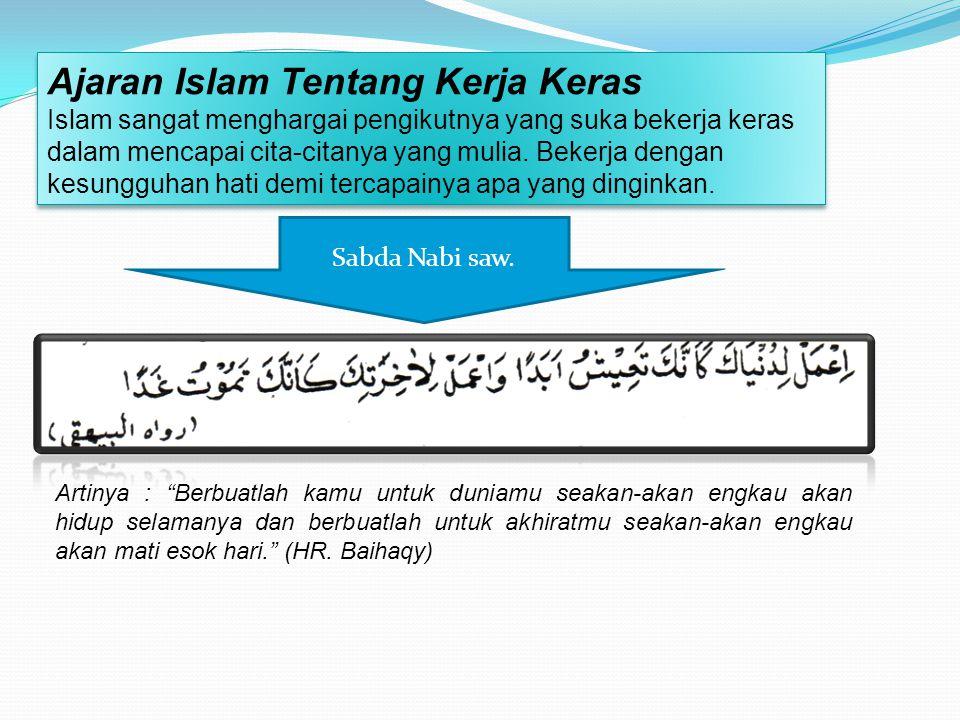 Ajaran Islam Tentang Kerja Keras Islam sangat menghargai pengikutnya yang suka bekerja keras dalam mencapai cita-citanya yang mulia.