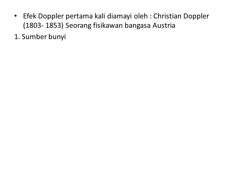 • Efek Doppler pertama kali diamayi oleh : Christian Doppler (1803- 1853) Seorang fisikawan bangasa Austria 1. Sumber bunyi