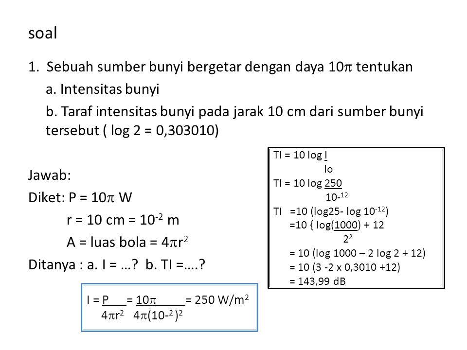 soal 1. Sebuah sumber bunyi bergetar dengan daya 10  tentukan a. Intensitas bunyi b. Taraf intensitas bunyi pada jarak 10 cm dari sumber bunyi terseb