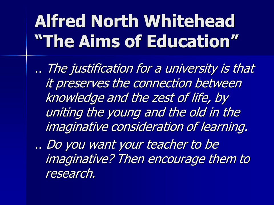 "Alfred North Whitehead ""The Aims of Education"".. The justification for a university is that it preserves the connection between knowledge and the zest"