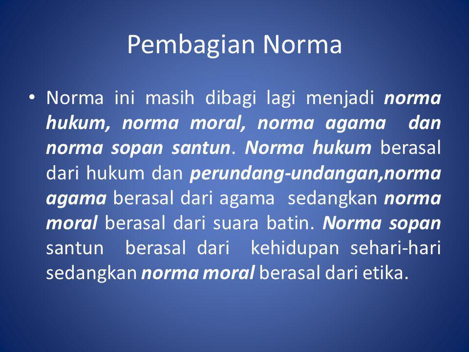 Pembagian Norma • Norma ini masih dibagi lagi menjadi norma hukum, norma moral, norma agama dan norma sopan santun. Norma hukum berasal dari hukum dan
