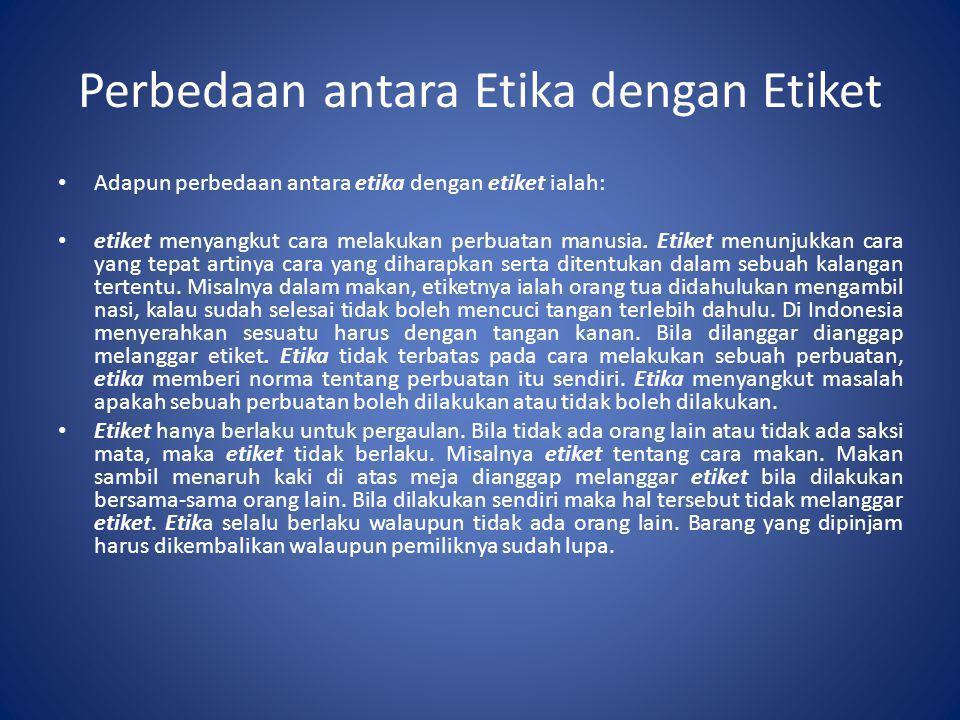 Perbedaan antara Etika dengan Etiket • Adapun perbedaan antara etika dengan etiket ialah: • etiket menyangkut cara melakukan perbuatan manusia. Etiket