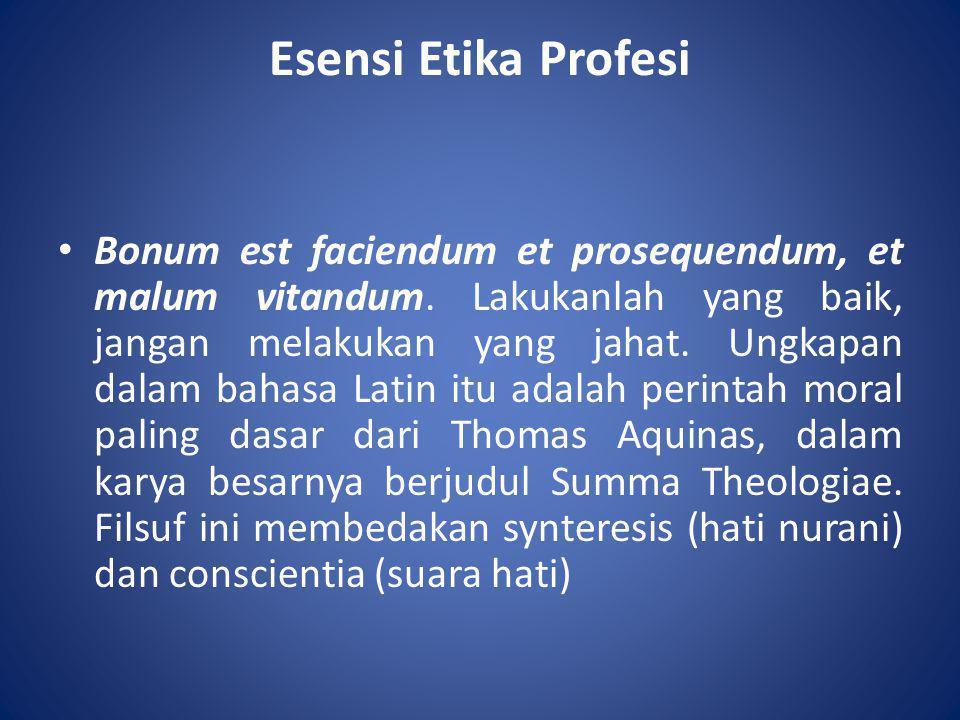 Esensi Etika Profesi • Bonum est faciendum et prosequendum, et malum vitandum. Lakukanlah yang baik, jangan melakukan yang jahat. Ungkapan dalam bahas