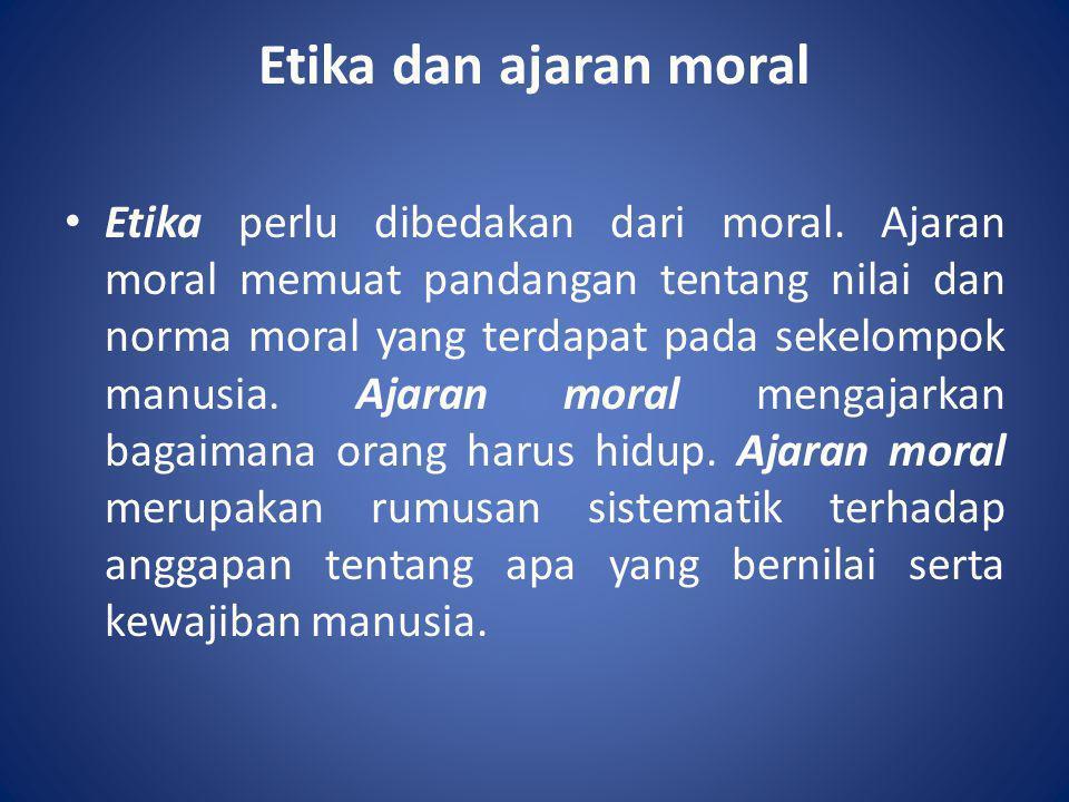 Etika dan ajaran moral • Etika perlu dibedakan dari moral. Ajaran moral memuat pandangan tentang nilai dan norma moral yang terdapat pada sekelompok m