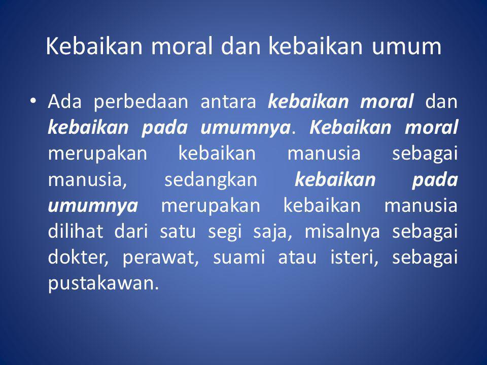 Kebaikan moral dan kebaikan umum • Ada perbedaan antara kebaikan moral dan kebaikan pada umumnya. Kebaikan moral merupakan kebaikan manusia sebagai ma