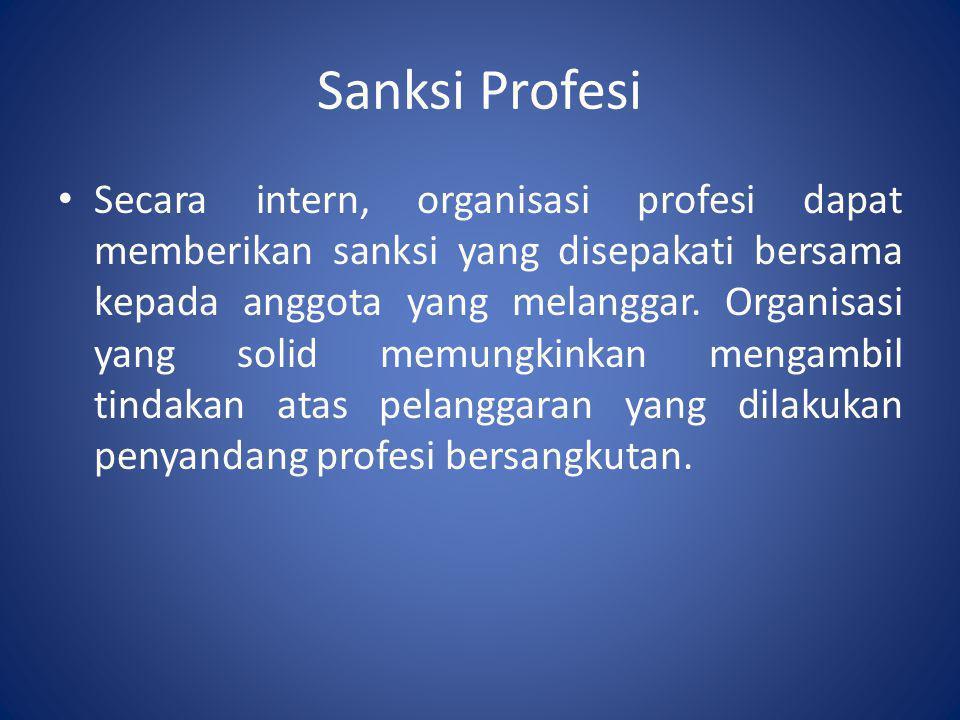 Sanksi Profesi • Secara intern, organisasi profesi dapat memberikan sanksi yang disepakati bersama kepada anggota yang melanggar. Organisasi yang soli