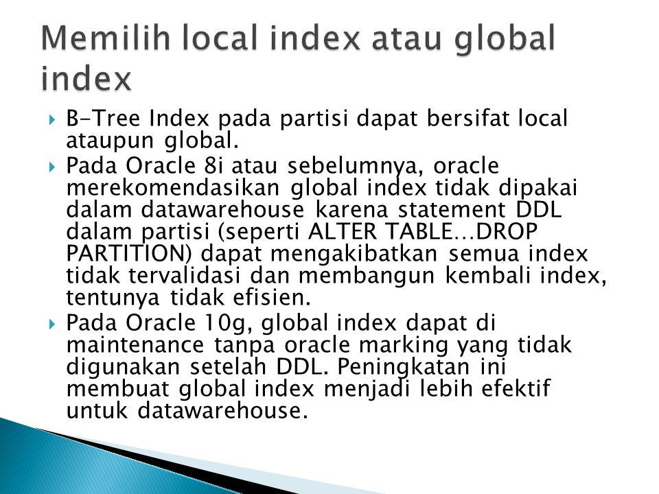  B-Tree Index pada partisi dapat bersifat local ataupun global.  Pada Oracle 8i atau sebelumnya, oracle merekomendasikan global index tidak dipakai