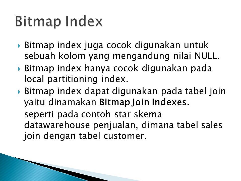  Contoh : CREATE BITMAP INDEX sales_cust_gender_bjix ON sales(customers.cust_gender) FROM sales, customers WHERE sales.cust_id = customers.cust_id LOCAL NOLOGGING COMPUTE STATISTICS;  Kemudian query SBB : SELECT sales.time_id, customers.cust_gender, sales.amount_sold FROM sales, customers WHERE sales.cust_id = customers.cust_id;