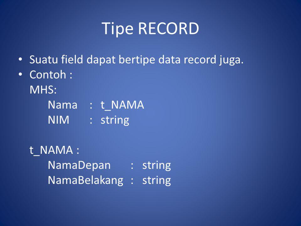 Tipe RECORD • Suatu field dapat bertipe data record juga. • Contoh : MHS: Nama:t_NAMA NIM:string t_NAMA : NamaDepan:string NamaBelakang:string