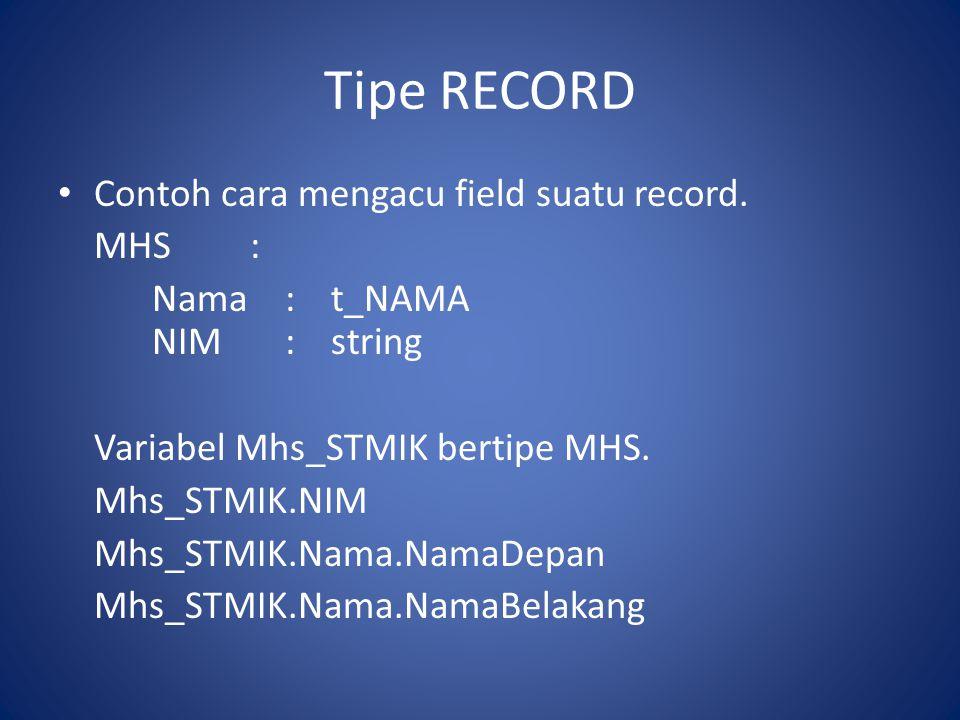 Tipe RECORD • Contoh cara mengacu field suatu record. MHS: Nama:t_NAMA NIM:string Variabel Mhs_STMIK bertipe MHS. Mhs_STMIK.NIM Mhs_STMIK.Nama.NamaDep