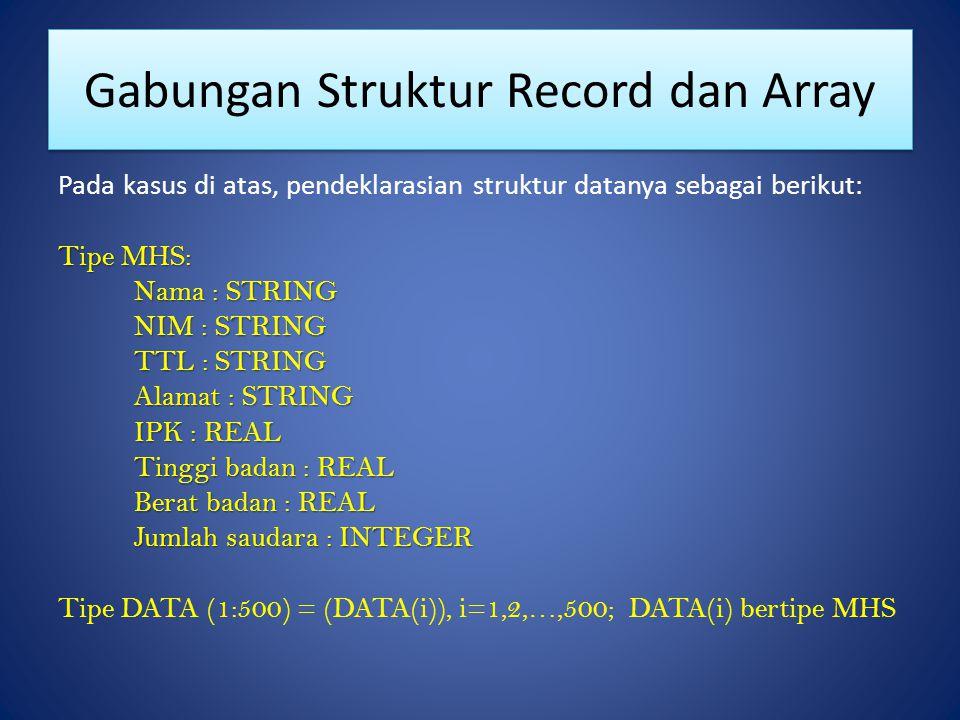 Gabungan Struktur Record dan Array Pada kasus di atas, pendeklarasian struktur datanya sebagai berikut: Tipe MHS: Nama : STRING NIM : STRING TTL : STR