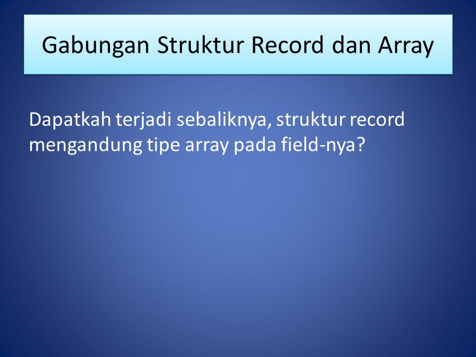 Gabungan Struktur Record dan Array Dapatkah terjadi sebaliknya, struktur record mengandung tipe array pada field-nya?
