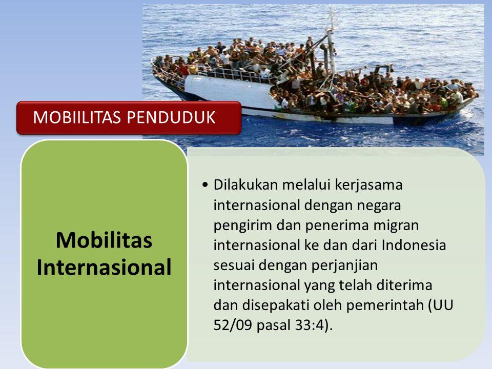 MOBIILITAS PENDUDUK •Dilakukan melalui kerjasama internasional dengan negara pengirim dan penerima migran internasional ke dan dari Indonesia sesuai dengan perjanjian internasional yang telah diterima dan disepakati oleh pemerintah (UU 52/09 pasal 33:4).