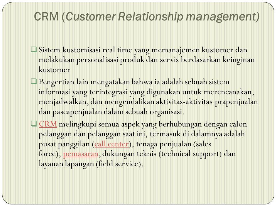 CRM (Customer Relationship management)  Sistem kustomisasi real time yang memanajemen kustomer dan melakukan personalisasi produk dan servis berdasarkan keinginan kustomer  Pengertian lain mengatakan bahwa ia adalah sebuah sistem informasi yang terintegrasi yang digunakan untuk merencanakan, menjadwalkan, dan mengendalikan aktivitas-aktivitas prapenjualan dan pascapenjualan dalam sebuah organisasi.