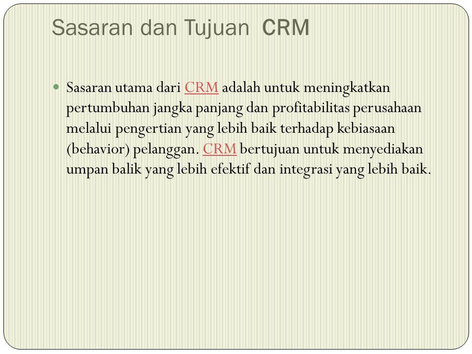 Sasaran dan Tujuan CRM  Sasaran utama dari CRM adalah untuk meningkatkan pertumbuhan jangka panjang dan profitabilitas perusahaan melalui pengertian yang lebih baik terhadap kebiasaan (behavior) pelanggan.