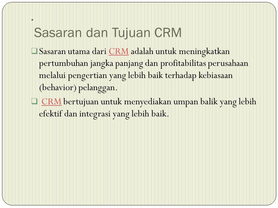 . Sasaran dan Tujuan CRM  Sasaran utama dari CRM adalah untuk meningkatkan pertumbuhan jangka panjang dan profitabilitas perusahaan melalui pengertian yang lebih baik terhadap kebiasaan (behavior) pelanggan.CRM  CRM bertujuan untuk menyediakan umpan balik yang lebih efektif dan integrasi yang lebih baik.CRM