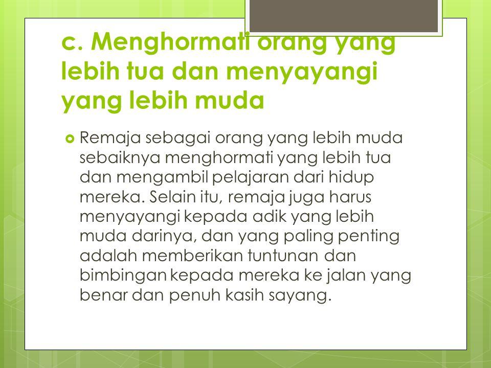c. Menghormati orang yang lebih tua dan menyayangi yang lebih muda  Remaja sebagai orang yang lebih muda sebaiknya menghormati yang lebih tua dan men