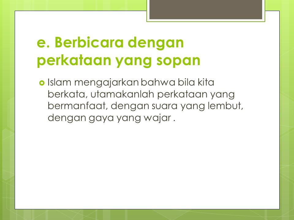 e. Berbicara dengan perkataan yang sopan  Islam mengajarkan bahwa bila kita berkata, utamakanlah perkataan yang bermanfaat, dengan suara yang lembut,