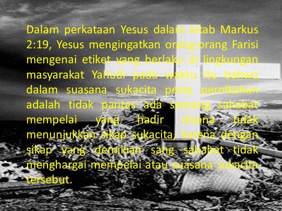 Dalam perkataan Yesus dalam kitab Markus 2:19, Yesus mengingatkan orang-orang Farisi mengenai etiket yang berlaku di lingkungan masyarakat Yahudi pada