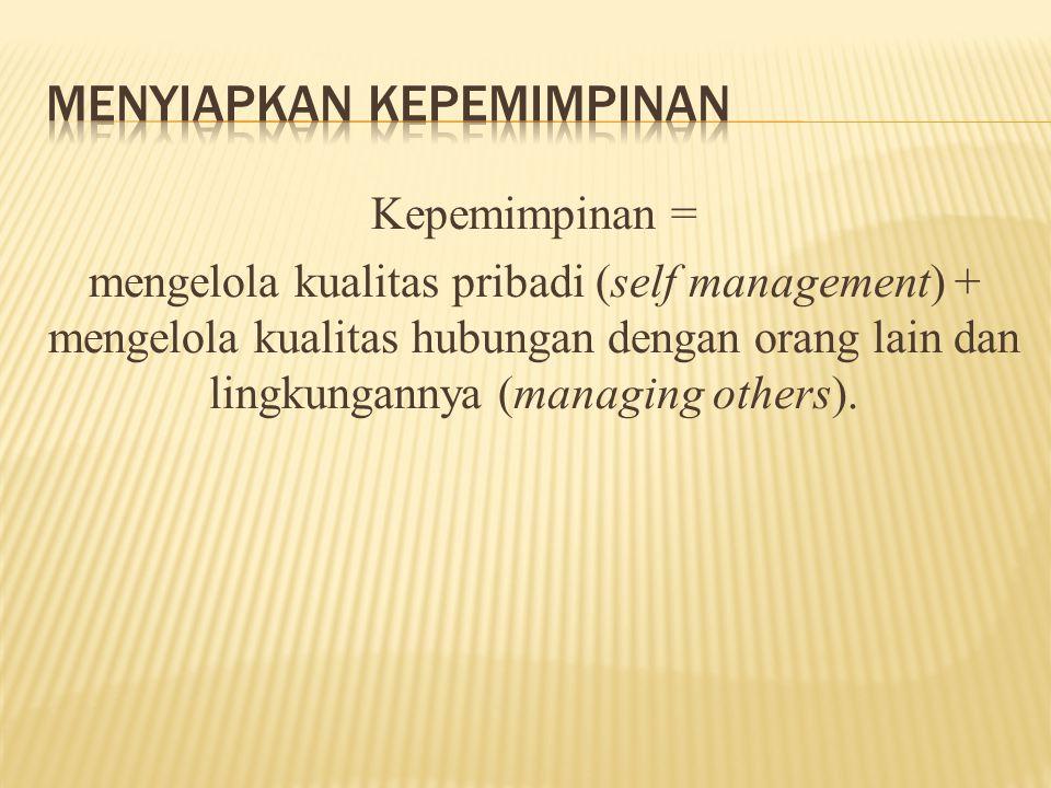 Kepemimpinan = mengelola kualitas pribadi (self management) + mengelola kualitas hubungan dengan orang lain dan lingkungannya (managing others).