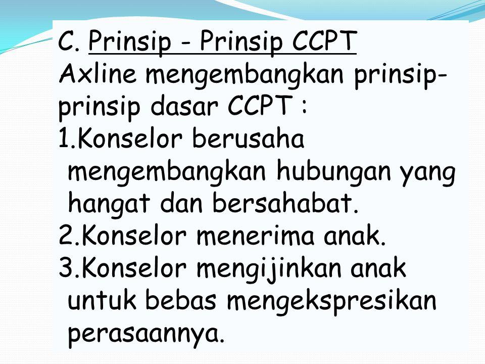 C. Prinsip - Prinsip CCPT Axline mengembangkan prinsip- prinsip dasar CCPT : 1.Konselor berusaha mengembangkan hubungan yang hangat dan bersahabat. 2.