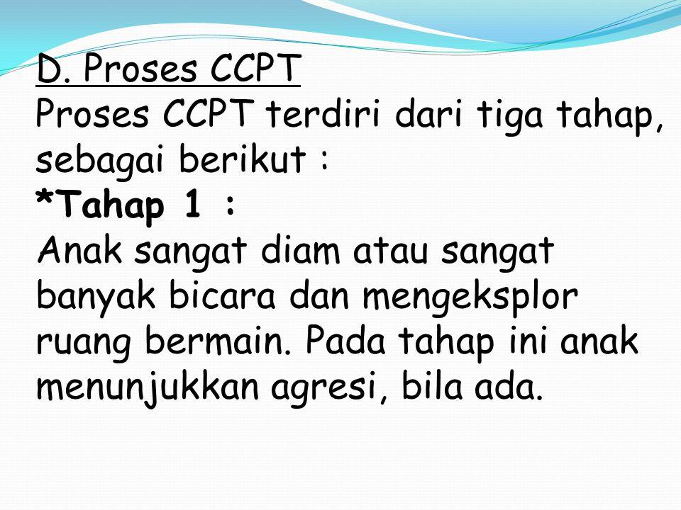 D. Proses CCPT Proses CCPT terdiri dari tiga tahap, sebagai berikut : *Tahap 1 : Anak sangat diam atau sangat banyak bicara dan mengeksplor ruang berm