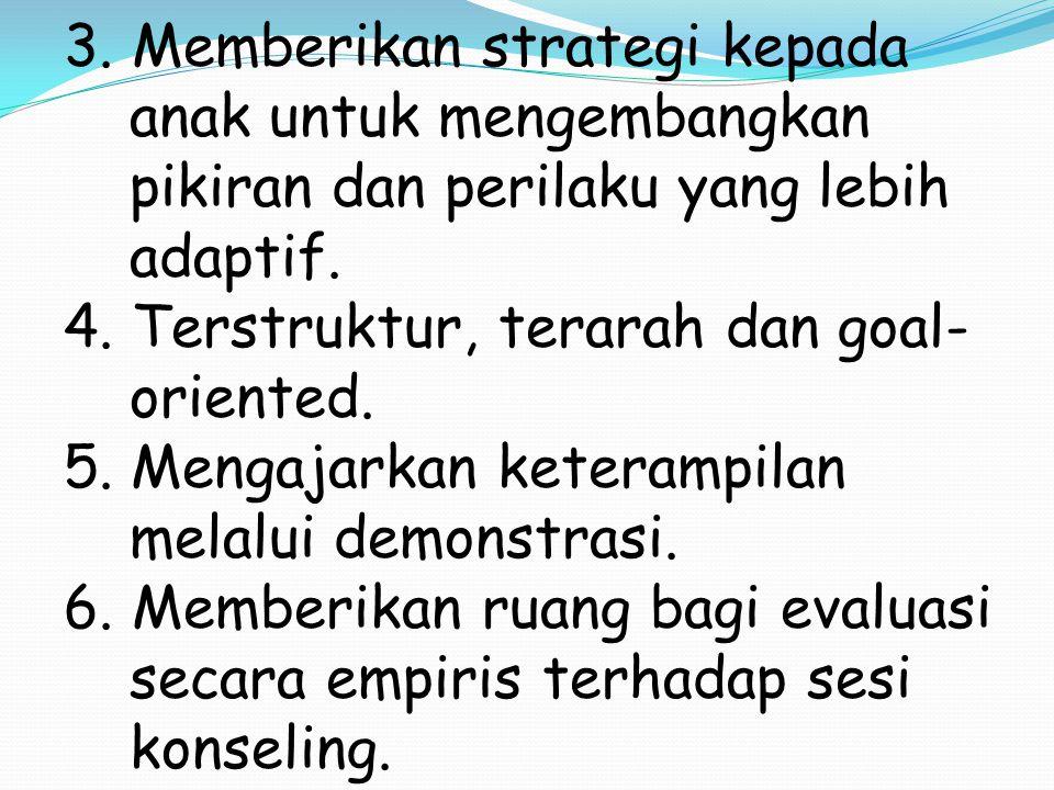 3. Memberikan strategi kepada anak untuk mengembangkan pikiran dan perilaku yang lebih adaptif. 4. Terstruktur, terarah dan goal- oriented. 5. Mengaja