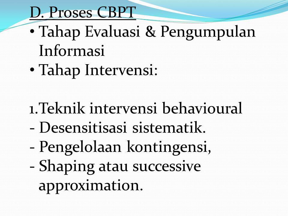 D. Proses CBPT • Tahap Evaluasi & Pengumpulan Informasi • Tahap Intervensi: 1.Teknik intervensi behavioural - Desensitisasi sistematik. - Pengelolaan
