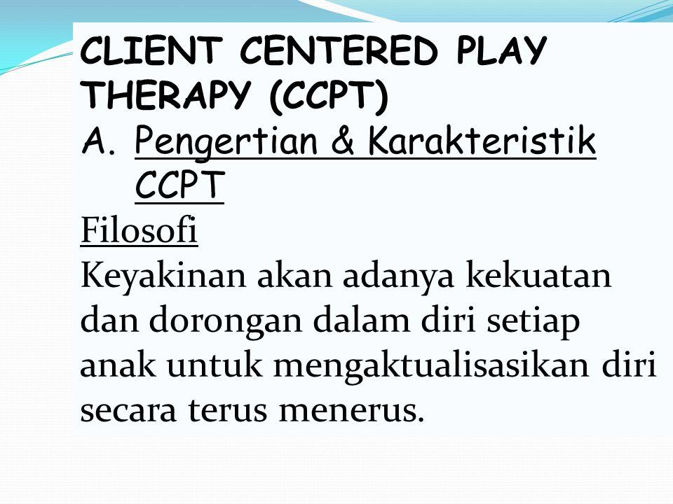 CLIENT CENTERED PLAY THERAPY (CCPT) A.Pengertian & Karakteristik CCPT Filosofi Keyakinan akan adanya kekuatan dan dorongan dalam diri setiap anak untu