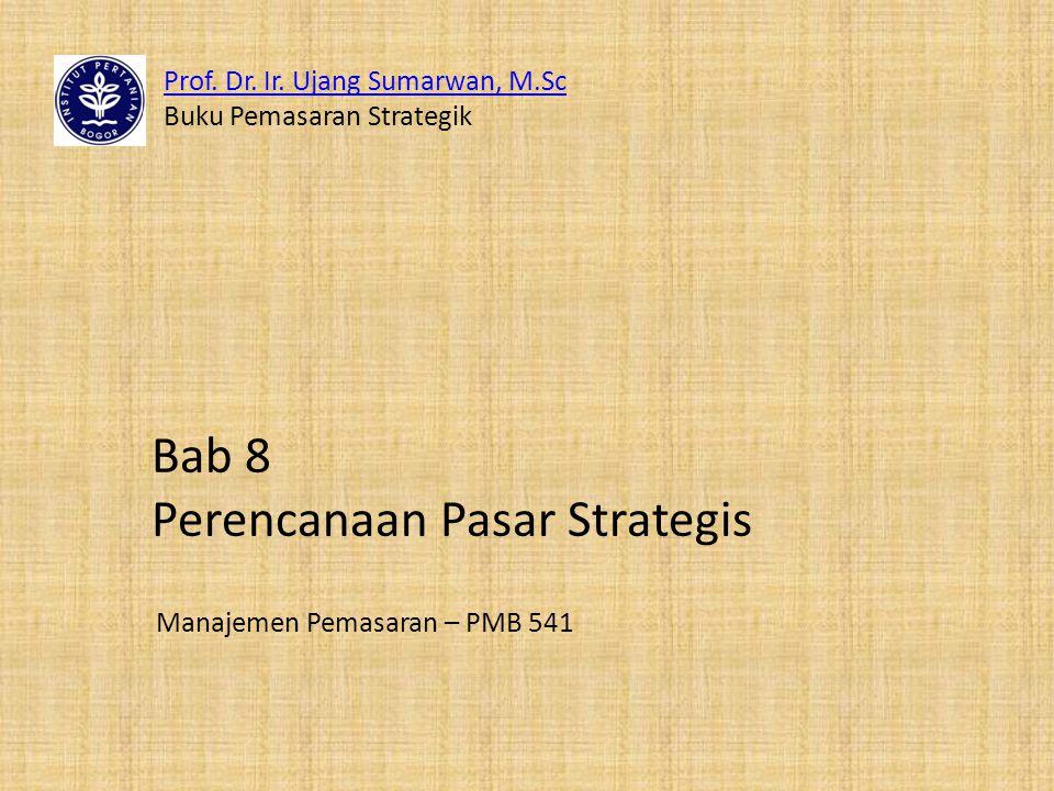 Prof. Dr. Ir. Ujang Sumarwan, M.Sc Buku Pemasaran Strategik Manajemen Pemasaran – PMB 541 Bab 8 Perencanaan Pasar Strategis